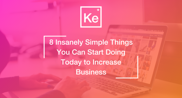 8 Insanely Simple Things You Can Start Doing Today to Increase Business