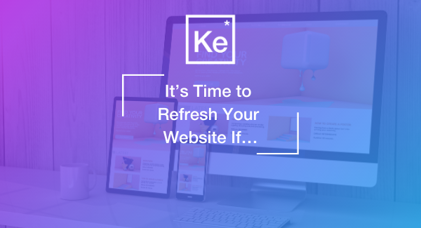 It's Time to Refresh Your Website If. . .
