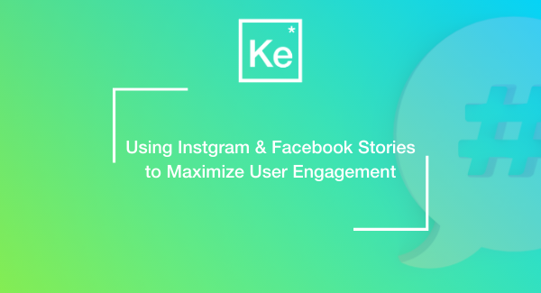 Using Instagram & Facebook Stories to Maximize User Engagement