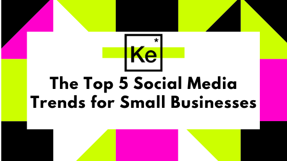 The Top 5 Social Media Trends for Small Business